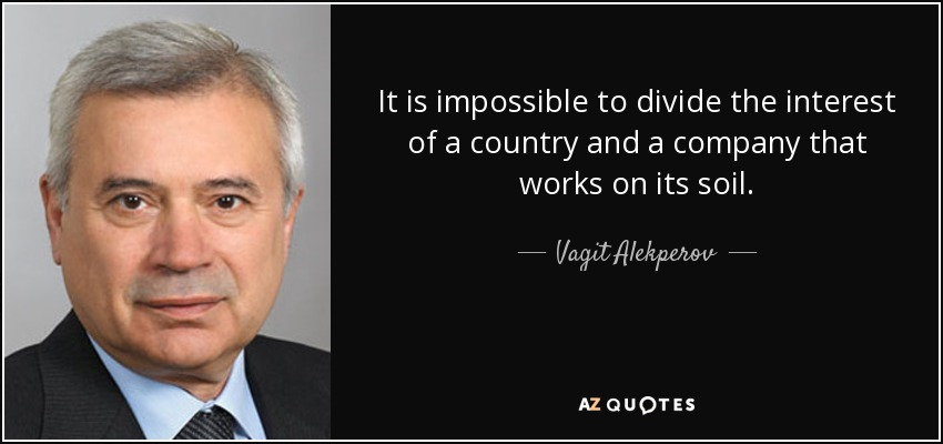 It is impossible to divide the interest of a country and a company that works on its soil. - Vagit Alekperov