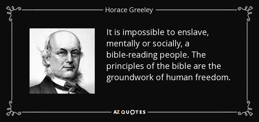 It is impossible to enslave, mentally or socially, a bible-reading people. The principles of the bible are the groundwork of human freedom. - Horace Greeley