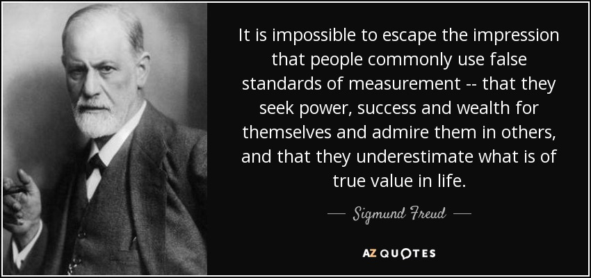 It is impossible to escape the impression that people commonly use false standards of measurement -- that they seek power, success and wealth for themselves and admire them in others, and that they underestimate what is of true value in life. - Sigmund Freud