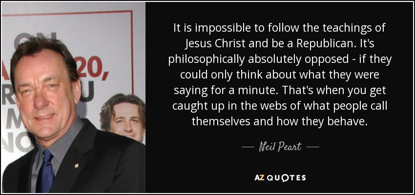 It is impossible to follow the teachings of Jesus Christ and be a Republican. It's philosophically absolutely opposed - if they could only think about what they were saying for a minute. That's when you get caught up in the webs of what people call themselves and how they behave. - Neil Peart