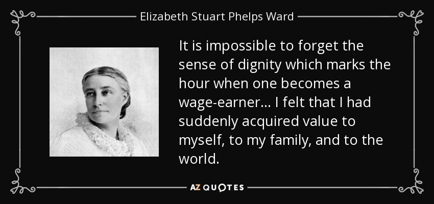 It is impossible to forget the sense of dignity which marks the hour when one becomes a wage-earner... I felt that I had suddenly acquired value to myself, to my family, and to the world. - Elizabeth Stuart Phelps Ward