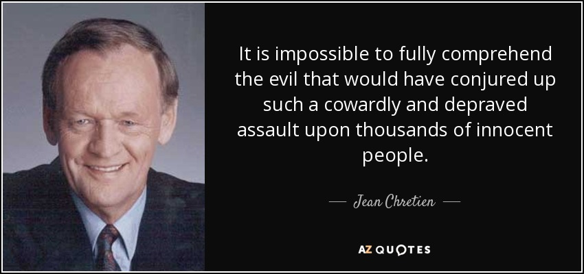It is impossible to fully comprehend the evil that would have conjured up such a cowardly and depraved assault upon thousands of innocent people. - Jean Chretien