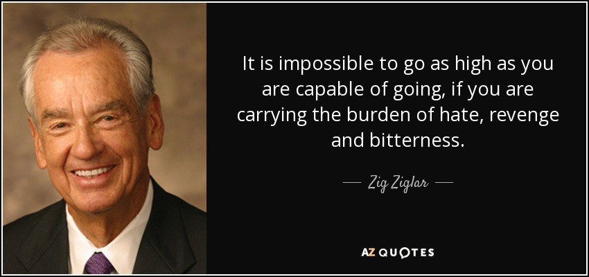 It is impossible to go as high as you are capable of going, if you are carrying the burden of hate, revenge and bitterness. - Zig Ziglar