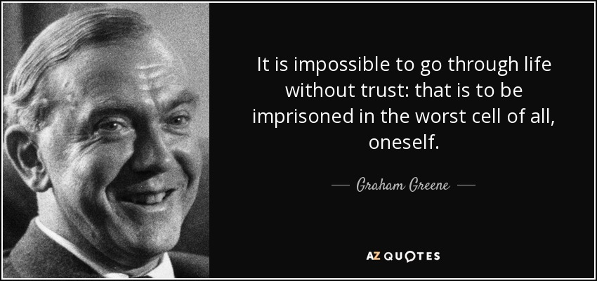 It is impossible to go through life without trust: that is to be imprisoned in the worst cell of all, oneself. - Graham Greene