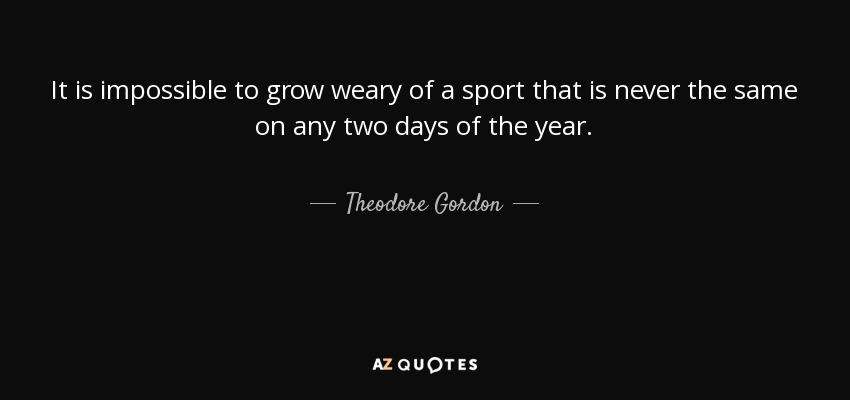 It is impossible to grow weary of a sport that is never the same on any two days of the year. - Theodore Gordon