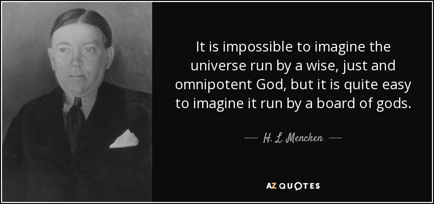 It is impossible to imagine the universe run by a wise, just and omnipotent God, but it is quite easy to imagine it run by a board of gods. - H. L. Mencken