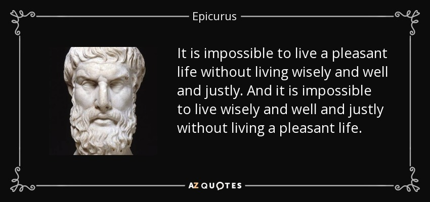 It is impossible to live a pleasant life without living wisely and well and justly. And it is impossible to live wisely and well and justly without living a pleasant life. - Epicurus