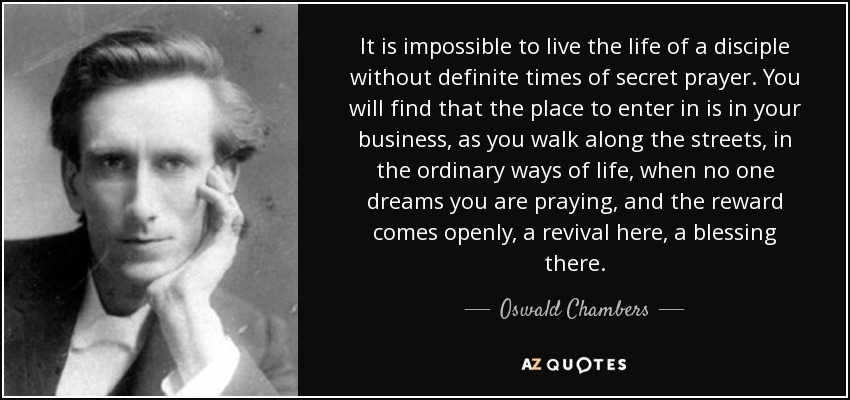 It is impossible to live the life of a disciple without definite times of secret prayer. You will find that the place to enter in is in your business, as you walk along the streets, in the ordinary ways of life, when no one dreams you are praying, and the reward comes openly, a revival here, a blessing there. - Oswald Chambers