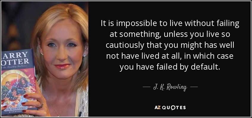 It is impossible to live without failing at something, unless you live so cautiously that you might has well not have lived at all, in which case you have failed by default. - J. K. Rowling