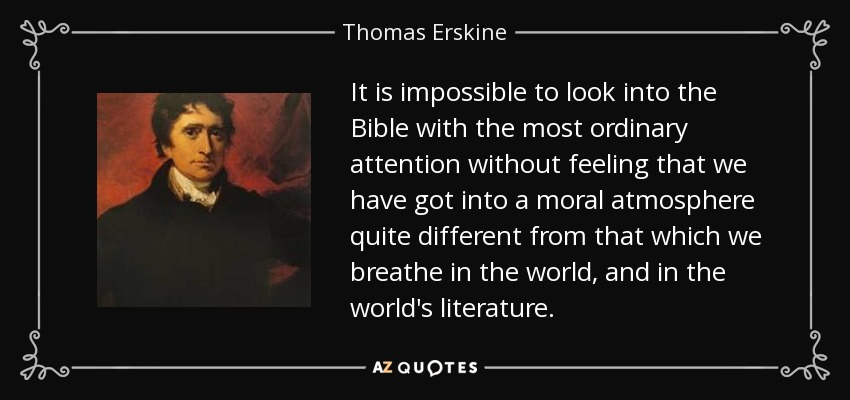 It is impossible to look into the Bible with the most ordinary attention without feeling that we have got into a moral atmosphere quite different from that which we breathe in the world, and in the world's literature. - Thomas Erskine, 1st Baron Erskine