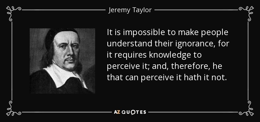 It is impossible to make people understand their ignorance, for it requires knowledge to perceive it; and, therefore, he that can perceive it hath it not. - Jeremy Taylor