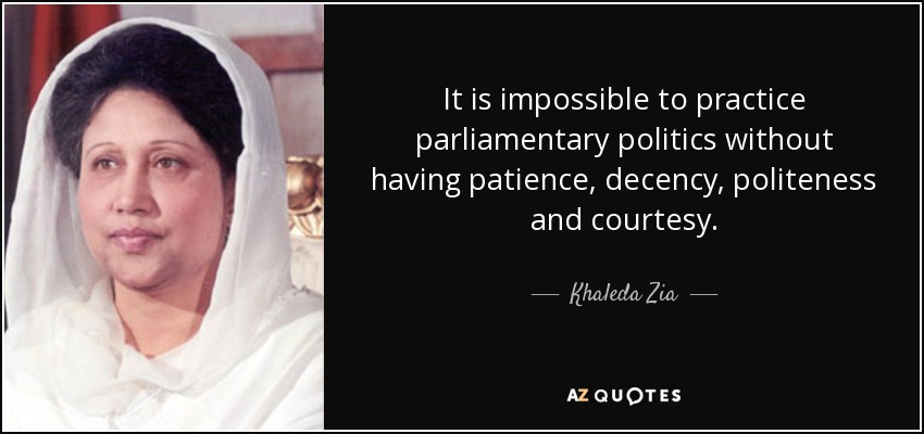 It is impossible to practice parliamentary politics without having patience, decency, politeness and courtesy. - Khaleda Zia