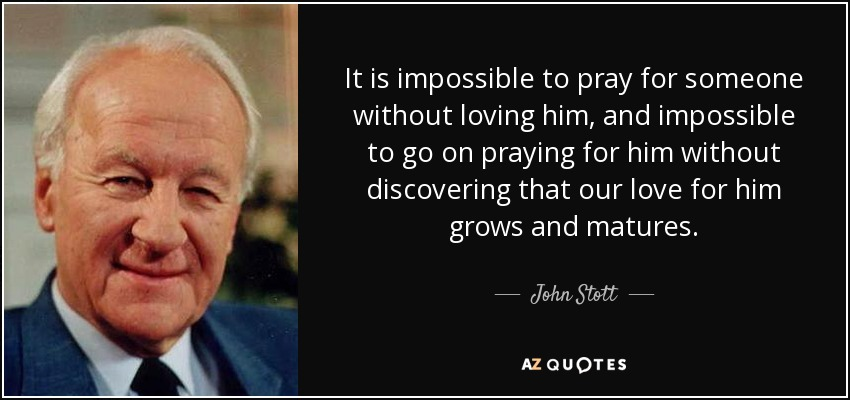 It is impossible to pray for someone without loving him, and impossible to go on praying for him without discovering that our love for him grows and matures. - John Stott