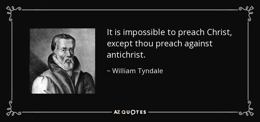 It is impossible to preach Christ, except thou preach against antichrist. - William Tyndale