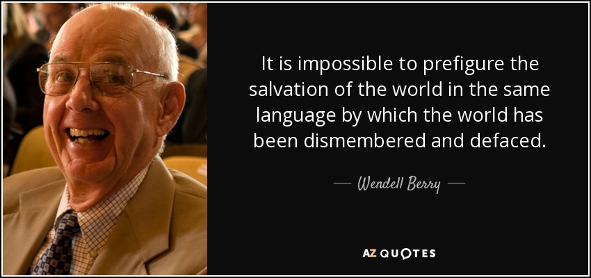 It is impossible to prefigure the salvation of the world in the same language by which the world has been dismembered and defaced. - Wendell Berry