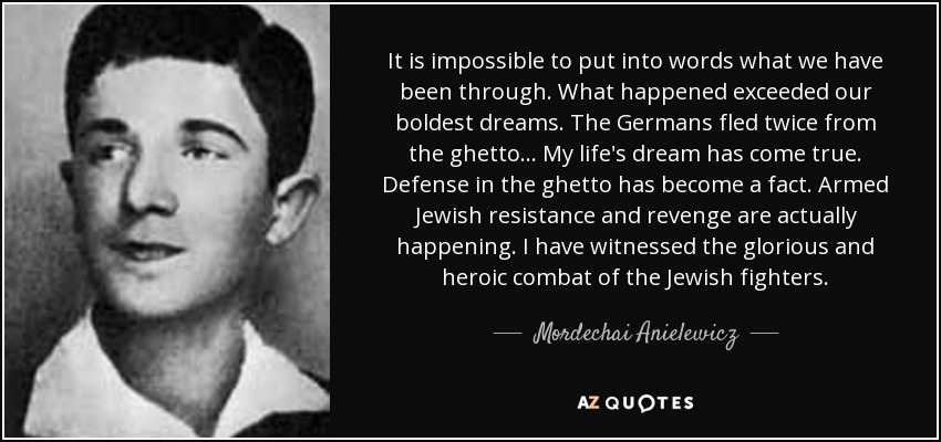 It is impossible to put into words what we have been through. What happened exceeded our boldest dreams. The Germans fled twice from the ghetto... My life's dream has come true. Defense in the ghetto has become a fact. Armed Jewish resistance and revenge are actually happening. I have witnessed the glorious and heroic combat of the Jewish fighters. - Mordechai Anielewicz