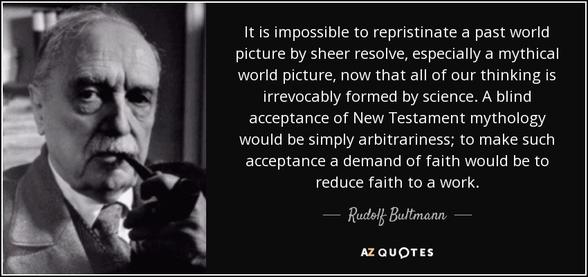It is impossible to repristinate a past world picture by sheer resolve, especially a mythical world picture, now that all of our thinking is irrevocably formed by science. A blind acceptance of New Testament mythology would be simply arbitrariness; to make such acceptance a demand of faith would be to reduce faith to a work. - Rudolf Bultmann