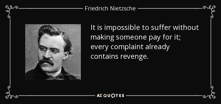 It is impossible to suffer without making someone pay for it; every complaint already contains revenge. - Friedrich Nietzsche