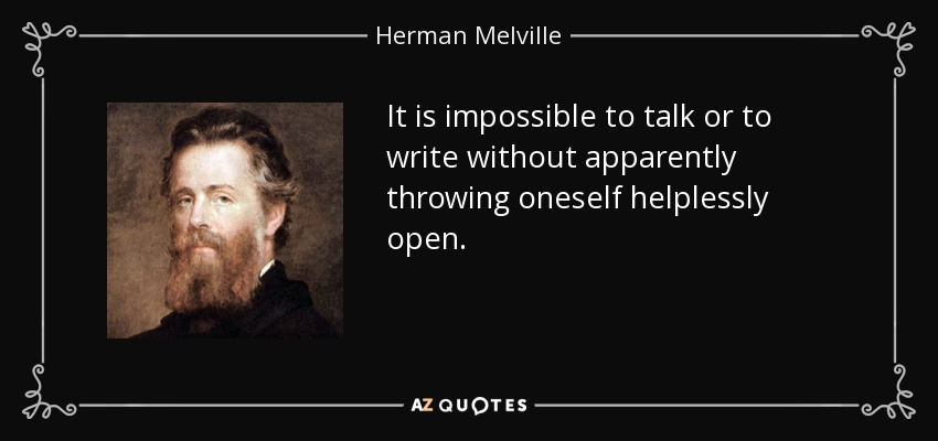 It is impossible to talk or to write without apparently throwing oneself helplessly open. - Herman Melville