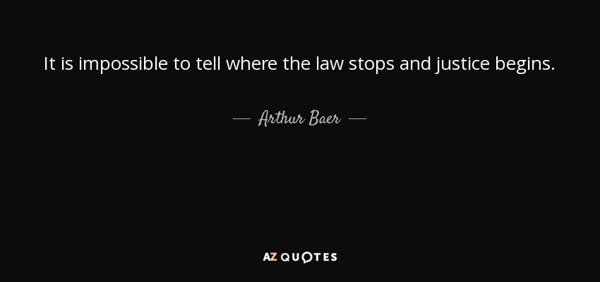 It is impossible to tell where the law stops and justice begins. - Arthur Baer