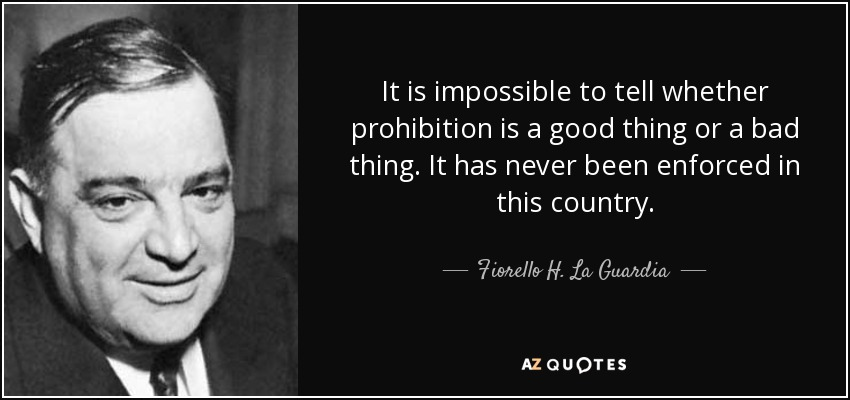 It is impossible to tell whether prohibition is a good thing or a bad thing. It has never been enforced in this country. - Fiorello H. La Guardia