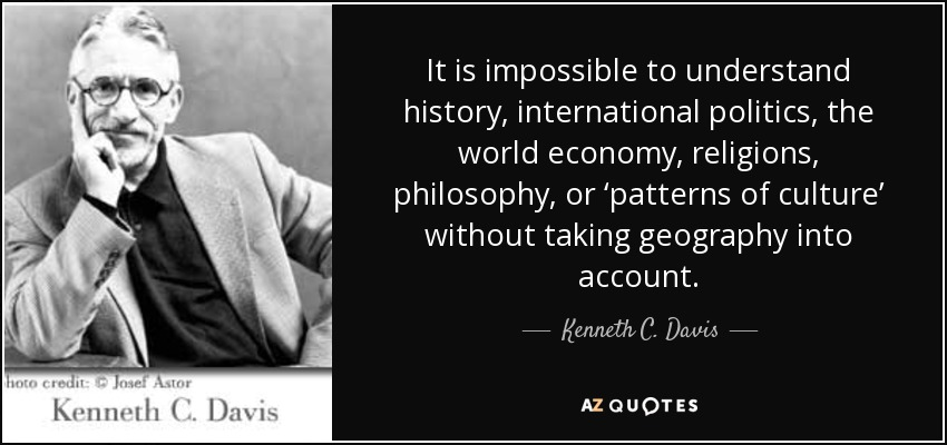 It is impossible to understand history, international politics, the world economy, religions, philosophy, or 'patterns of culture' without taking geography into account. - Kenneth C. Davis