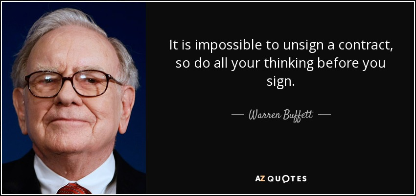 It is impossible to unsign a contract, so do all your thinking before you sign. - Warren Buffett