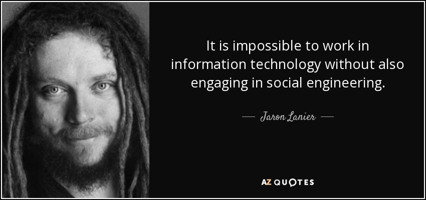 It is impossible to work in information technology without also engaging in social engineering. - Jaron Lanier