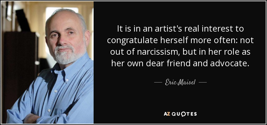 It is in an artist's real interest to congratulate herself more often: not out of narcissism, but in her role as her own dear friend and advocate. - Eric Maisel