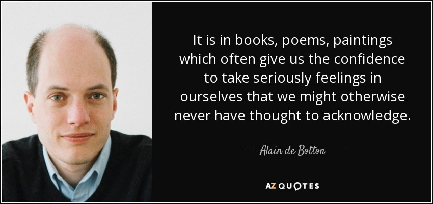 It is in books, poems, paintings which often give us the confidence to take seriously feelings in ourselves that we might otherwise never have thought to acknowledge. - Alain de Botton