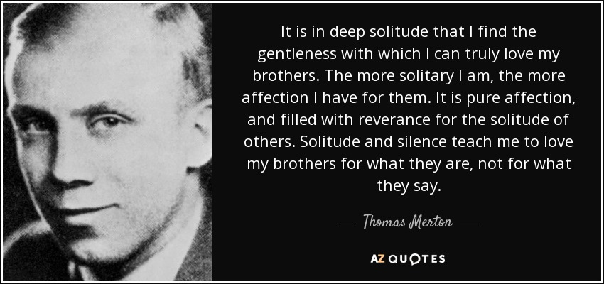 It is in deep solitude that I find the gentleness with which I can truly love my brothers. The more solitary I am, the more affection I have for them. It is pure affection, and filled with reverance for the solitude of others. Solitude and silence teach me to love my brothers for what they are, not for what they say. - Thomas Merton