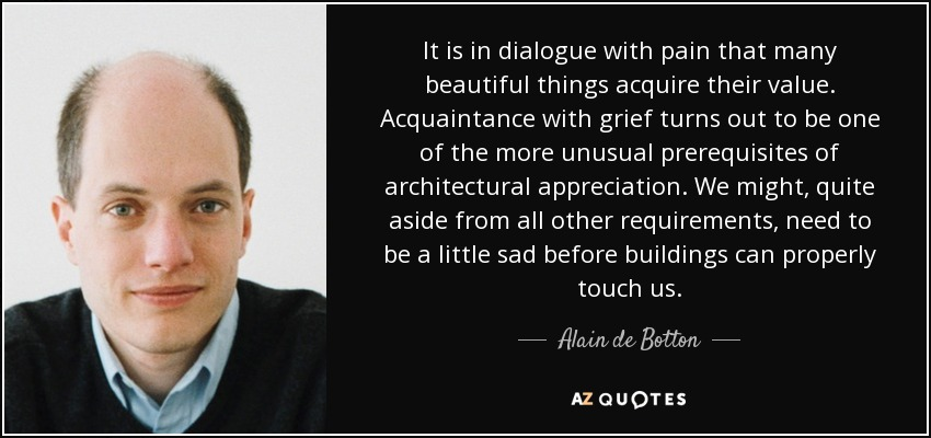 It is in dialogue with pain that many beautiful things acquire their value. Acquaintance with grief turns out to be one of the more unusual prerequisites of architectural appreciation. We might, quite aside from all other requirements, need to be a little sad before buildings can properly touch us. - Alain de Botton