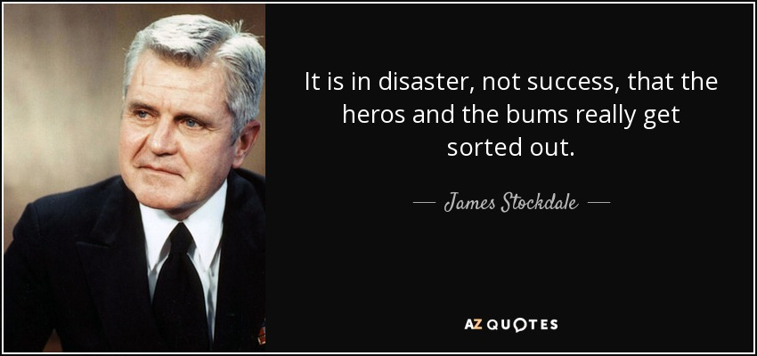 It is in disaster, not success, that the heros and the bums really get sorted out. - James Stockdale