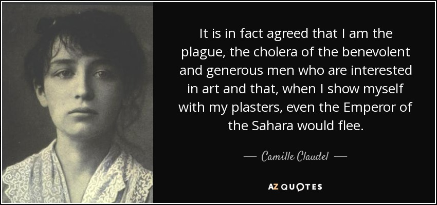 It is in fact agreed that I am the plague, the cholera of the benevolent and generous men who are interested in art and that, when I show myself with my plasters, even the Emperor of the Sahara would flee. - Camille Claudel