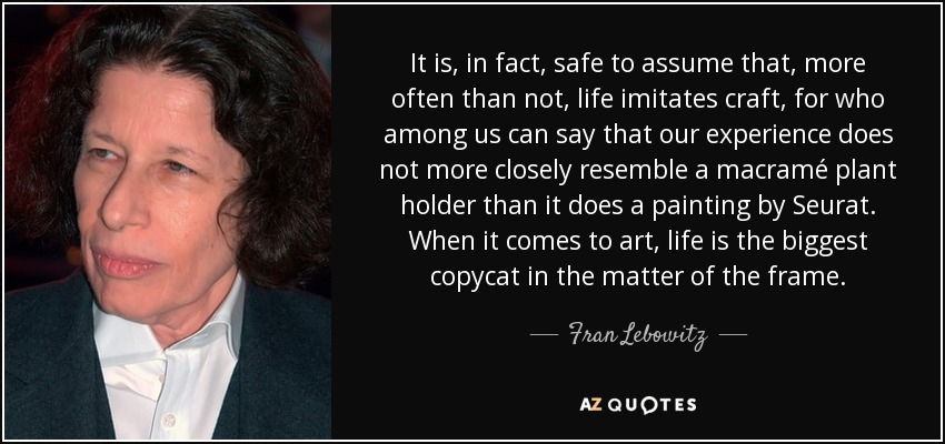 It is, in fact, safe to assume that, more often than not, life imitates craft, for who among us can say that our experience does not more closely resemble a macramé plant holder than it does a painting by Seurat. When it comes to art, life is the biggest copycat in the matter of the frame. - Fran Lebowitz