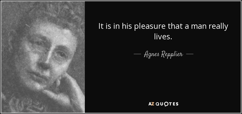It is in his pleasure that a man really lives. - Agnes Repplier
