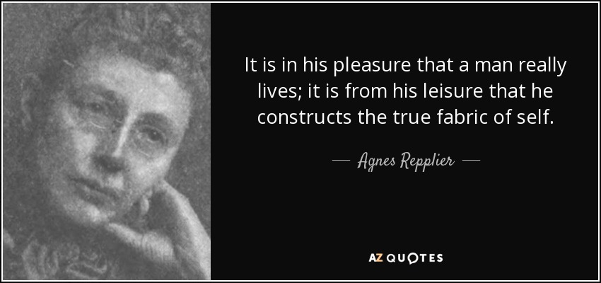 It is in his pleasure that a man really lives; it is from his leisure that he constructs the true fabric of self. - Agnes Repplier