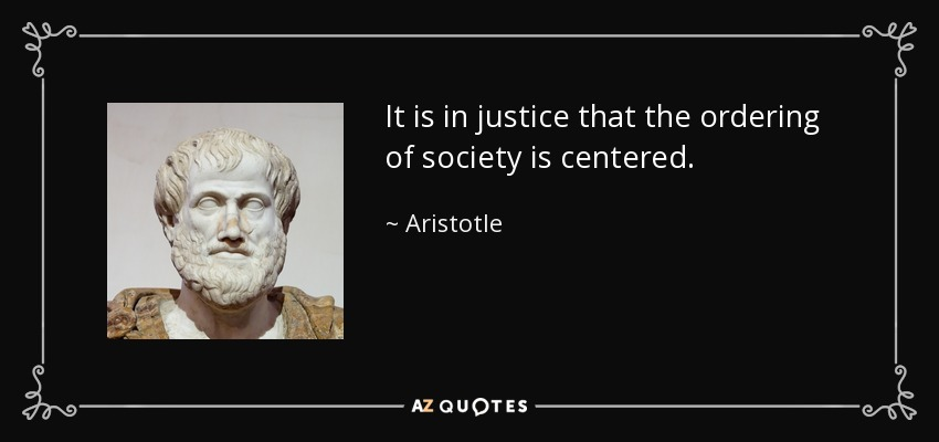 It is in justice that the ordering of society is centered. - Aristotle