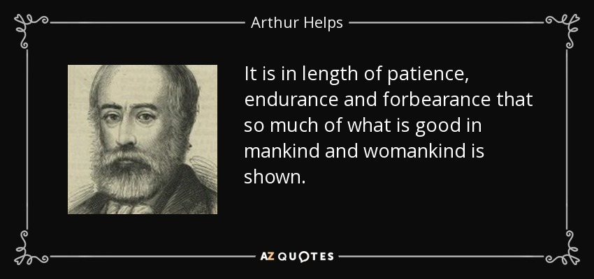 It is in length of patience, endurance and forbearance that so much of what is good in mankind and womankind is shown. - Arthur Helps