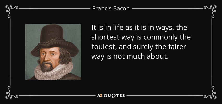 It is in life as it is in ways, the shortest way is commonly the foulest, and surely the fairer way is not much about. - Francis Bacon