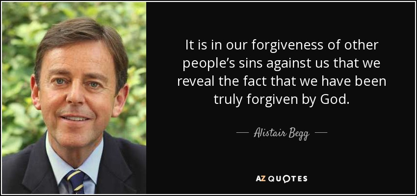 It is in our forgiveness of other people's sins against us that we reveal the fact that we have been truly forgiven by God. - Alistair Begg