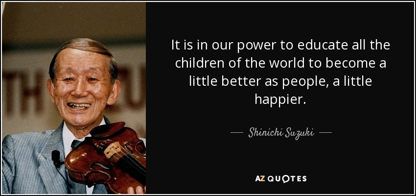 It is in our power to educate all the children of the world to become a little better as people, a little happier. - Shinichi Suzuki