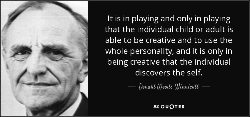 It is in playing and only in playing that the individual child or adult is able to be creative and to use the whole personality, and it is only in being creative that the individual discovers the self. - Donald Woods Winnicott