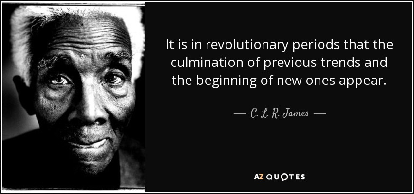 It is in revolutionary periods that the culmination of previous trends and the beginning of new ones appear. - C. L. R. James