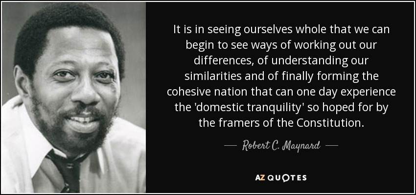It is in seeing ourselves whole that we can begin to see ways of working out our differences, of understanding our similarities and of finally forming the cohesive nation that can one day experience the 'domestic tranquility' so hoped for by the framers of the Constitution. - Robert C. Maynard