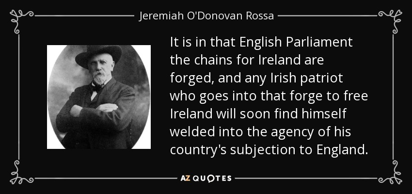 It is in that English Parliament the chains for Ireland are forged, and any Irish patriot who goes into that forge to free Ireland will soon find himself welded into the agency of his country's subjection to England. - Jeremiah O'Donovan Rossa