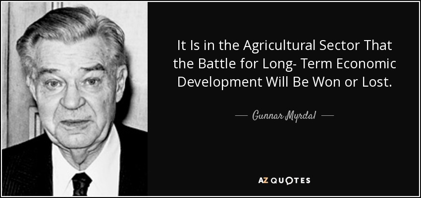 It Is in the Agricultural Sector That the Battle for Long- Term Economic Development Will Be Won or Lost. - Gunnar Myrdal