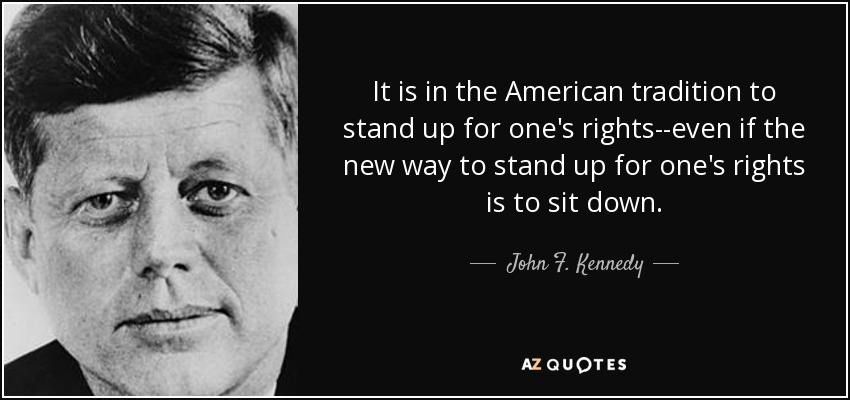 It is in the American tradition to stand up for one's rights--even if the new way to stand up for one's rights is to sit down. - John F. Kennedy