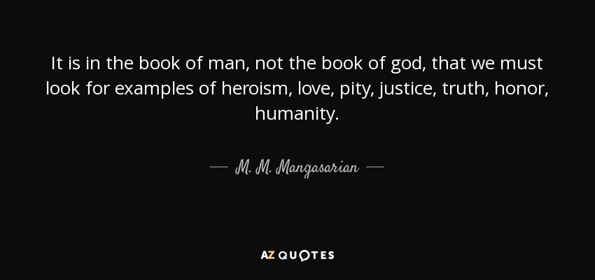It is in the book of man, not the book of god, that we must look for examples of heroism, love, pity, justice, truth, honor, humanity. - M. M. Mangasarian