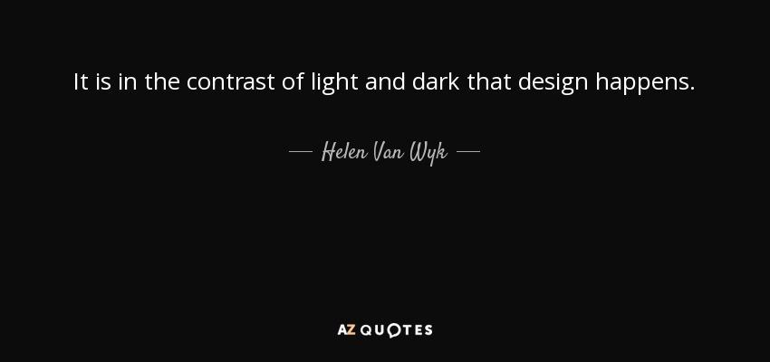 It is in the contrast of light and dark that design happens. - Helen Van Wyk